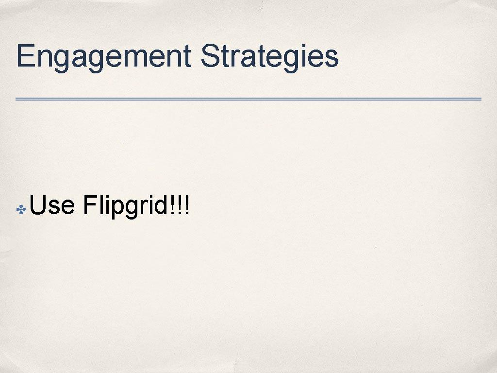 Engagement Strategies ✤ Use Flipgrid!!!