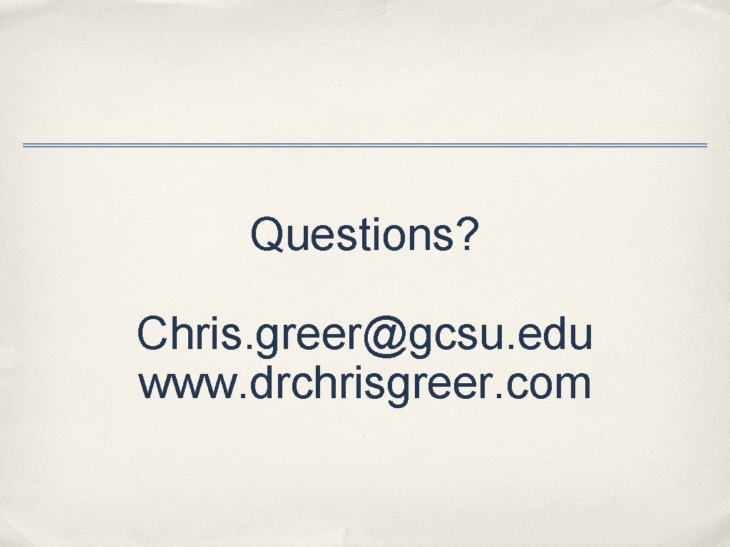 Questions? Chris. greer@gcsu. edu www. drchrisgreer. com