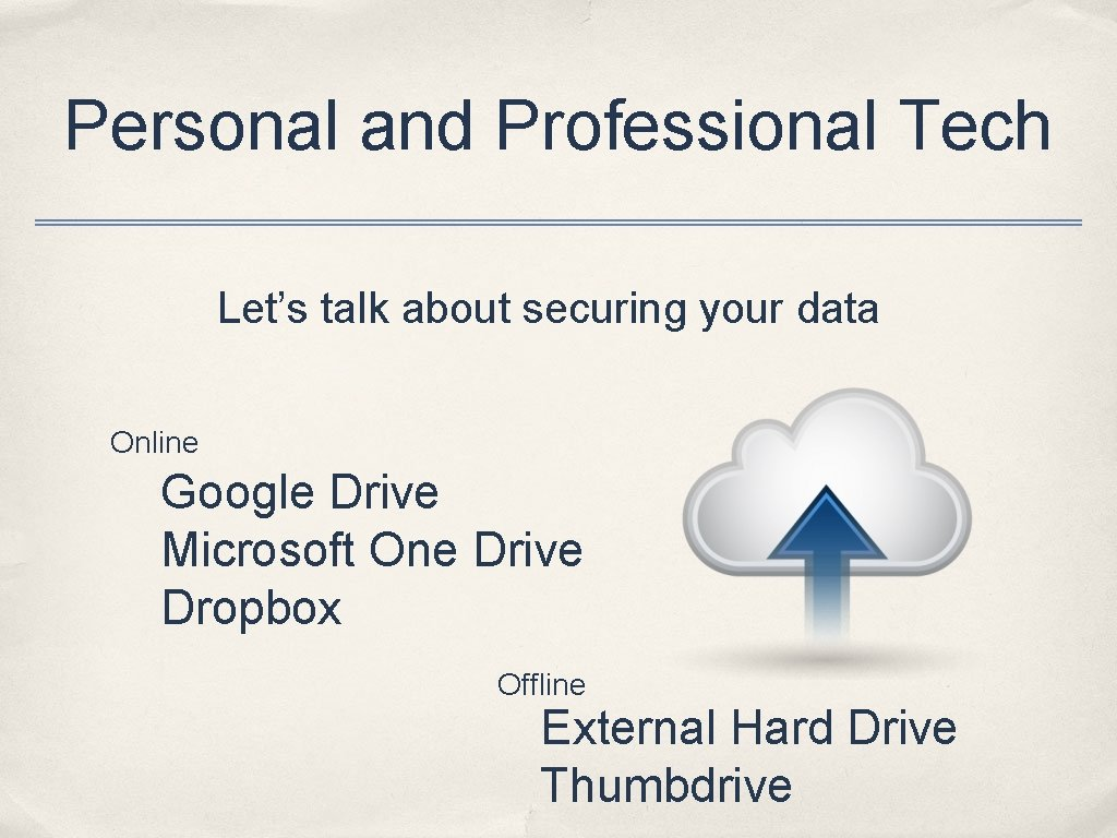Personal and Professional Tech Let's talk about securing your data Online Google Drive Microsoft