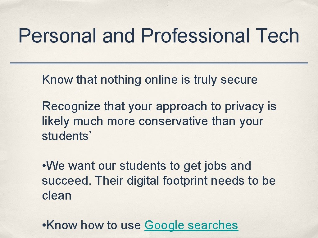 Personal and Professional Tech Know that nothing online is truly secure Recognize that your