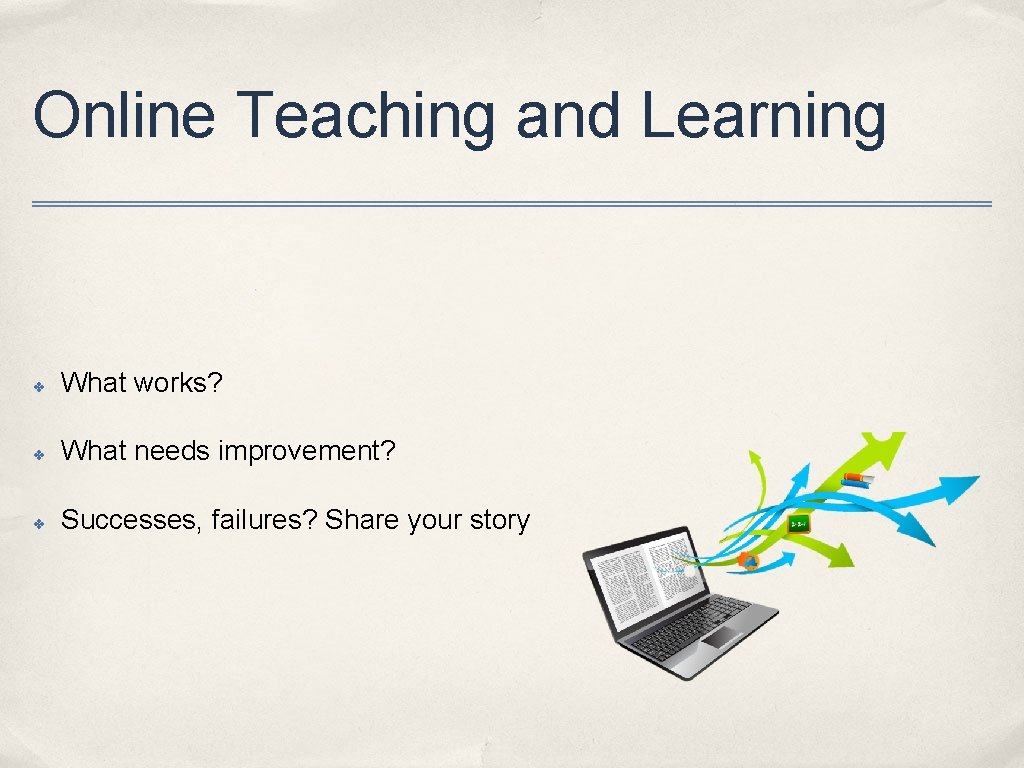 Online Teaching and Learning ✤ What works? ✤ What needs improvement? ✤ Successes, failures?