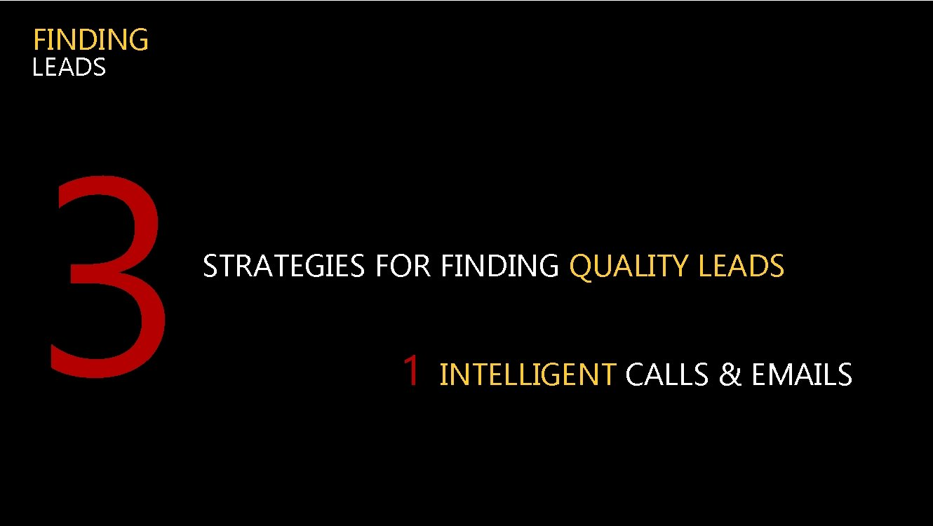 FINDING LEADS 3 STRATEGIES FOR FINDING QUALITY LEADS 1 INTELLIGENT CALLS & EMAILS