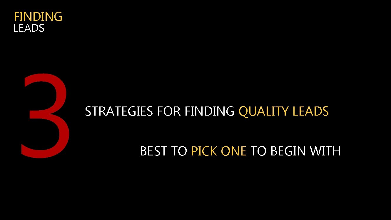 FINDING LEADS 3 STRATEGIES FOR FINDING QUALITY LEADS BEST TO PICK ONE TO BEGIN