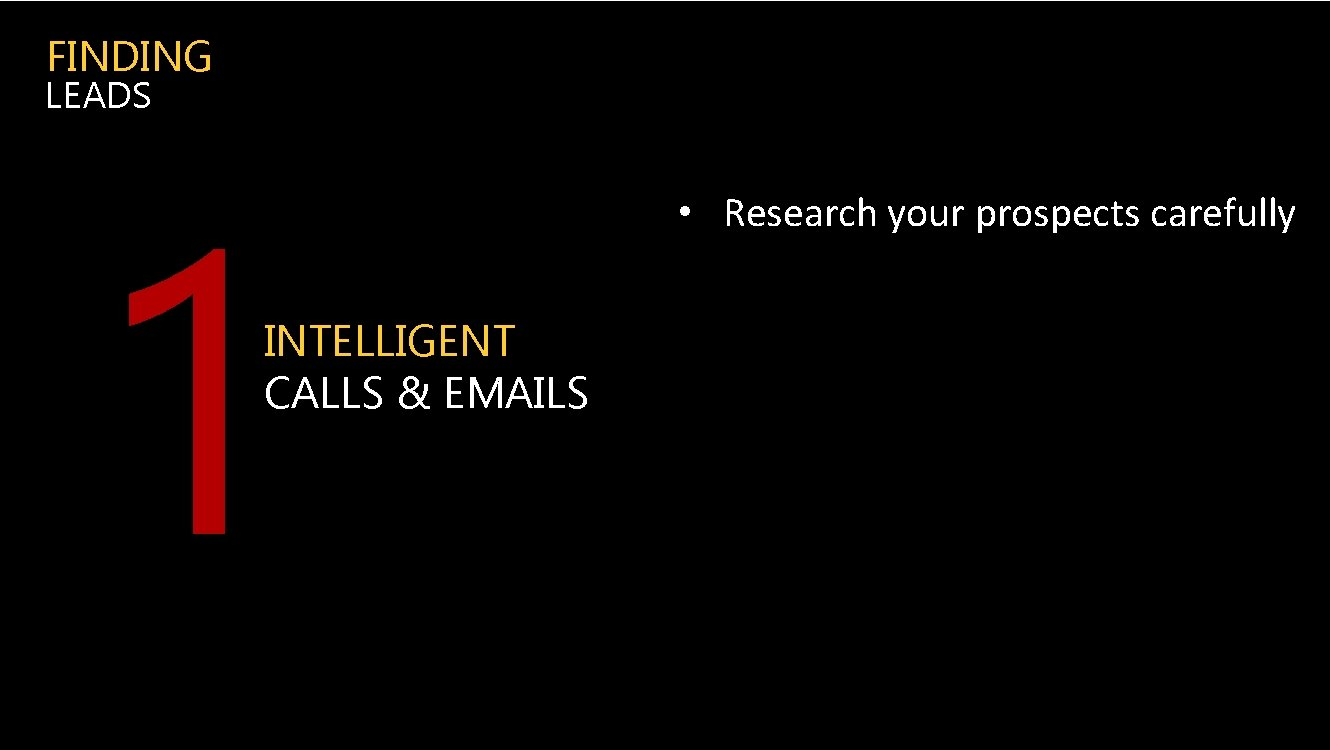 FINDING LEADS 1 INTELLIGENT CALLS & EMAILS • Research your prospects carefully