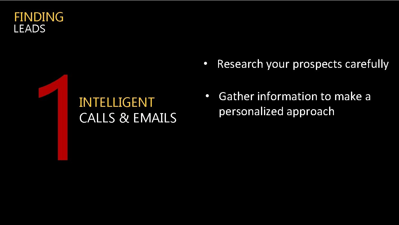 FINDING LEADS 1 INTELLIGENT CALLS & EMAILS • Research your prospects carefully • Gather