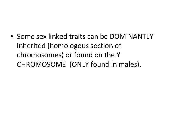 • Some sex linked traits can be DOMINANTLY inherited (homologous section of chromosomes)