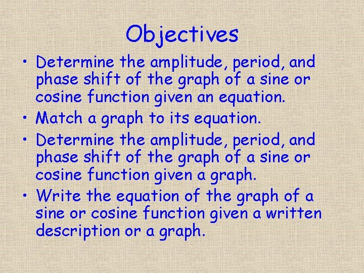Objectives • Determine the amplitude, period, and phase shift of the graph of a