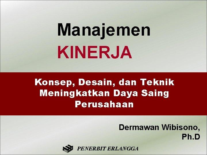 Manajemen KINERJA Konsep, Desain, dan Teknik Meningkatkan Daya Saing Perusahaan Dermawan Wibisono, Ph. D