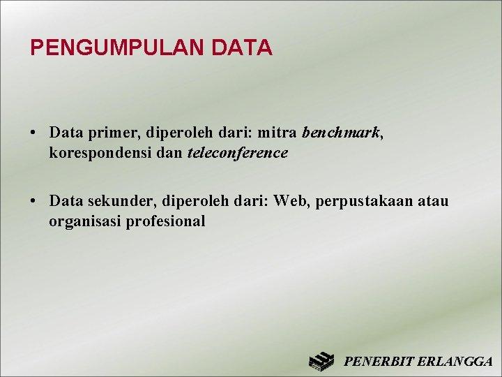 PENGUMPULAN DATA • Data primer, diperoleh dari: mitra benchmark, korespondensi dan teleconference • Data