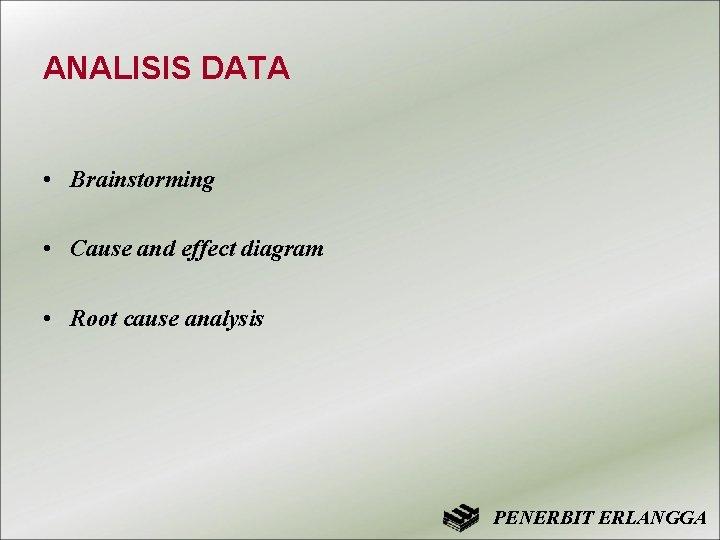 ANALISIS DATA • Brainstorming • Cause and effect diagram • Root cause analysis PENERBIT