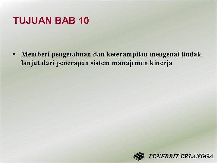 TUJUAN BAB 10 • Memberi pengetahuan dan keterampilan mengenai tindak lanjut dari penerapan sistem