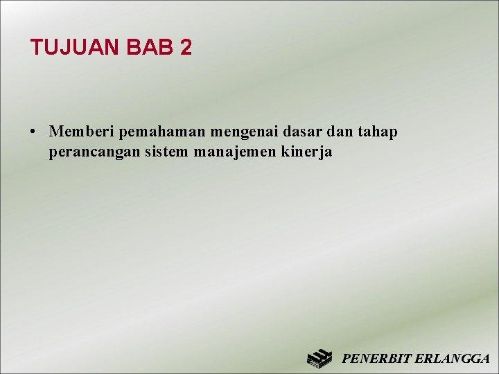 TUJUAN BAB 2 • Memberi pemahaman mengenai dasar dan tahap perancangan sistem manajemen kinerja