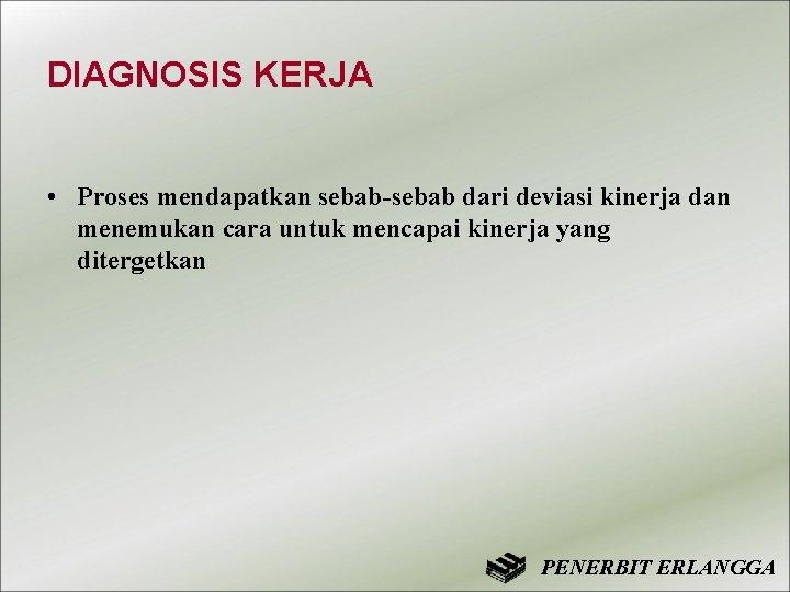 DIAGNOSIS KERJA • Proses mendapatkan sebab-sebab dari deviasi kinerja dan menemukan cara untuk mencapai