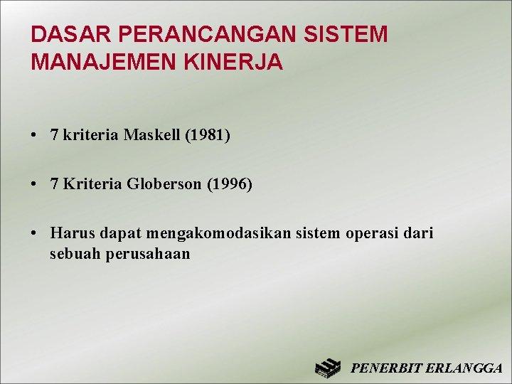 DASAR PERANCANGAN SISTEM MANAJEMEN KINERJA • 7 kriteria Maskell (1981) • 7 Kriteria Globerson