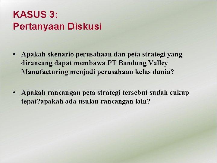 KASUS 3: Pertanyaan Diskusi • Apakah skenario perusahaan dan peta strategi yang dirancang dapat