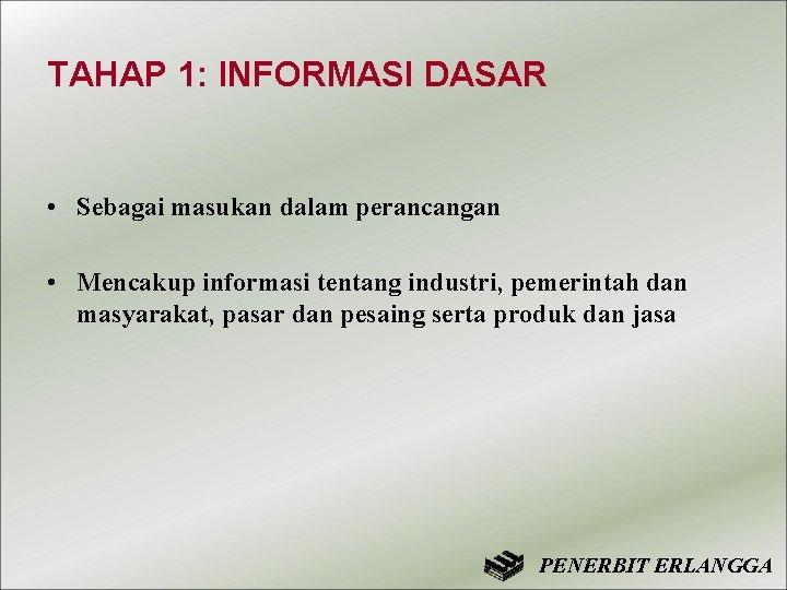 TAHAP 1: INFORMASI DASAR • Sebagai masukan dalam perancangan • Mencakup informasi tentang industri,