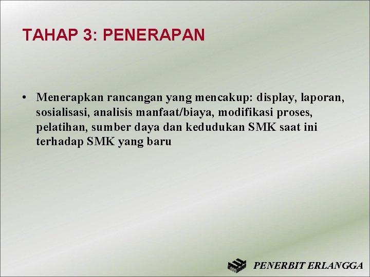 TAHAP 3: PENERAPAN • Menerapkan rancangan yang mencakup: display, laporan, sosialisasi, analisis manfaat/biaya, modifikasi