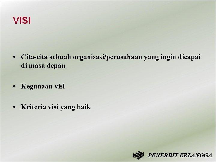VISI • Cita-cita sebuah organisasi/perusahaan yang ingin dicapai di masa depan • Kegunaan visi