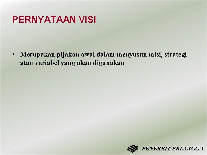PERNYATAAN VISI • Merupakan pijakan awal dalam menyusun misi, strategi atau variabel yang akan