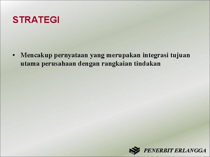 STRATEGI • Mencakup pernyataan yang merupakan integrasi tujuan utama perusahaan dengan rangkaian tindakan PENERBIT
