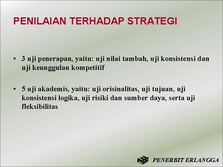 PENILAIAN TERHADAP STRATEGI • 3 uji penerapan, yaitu: uji nilai tambah, uji konsistensi dan