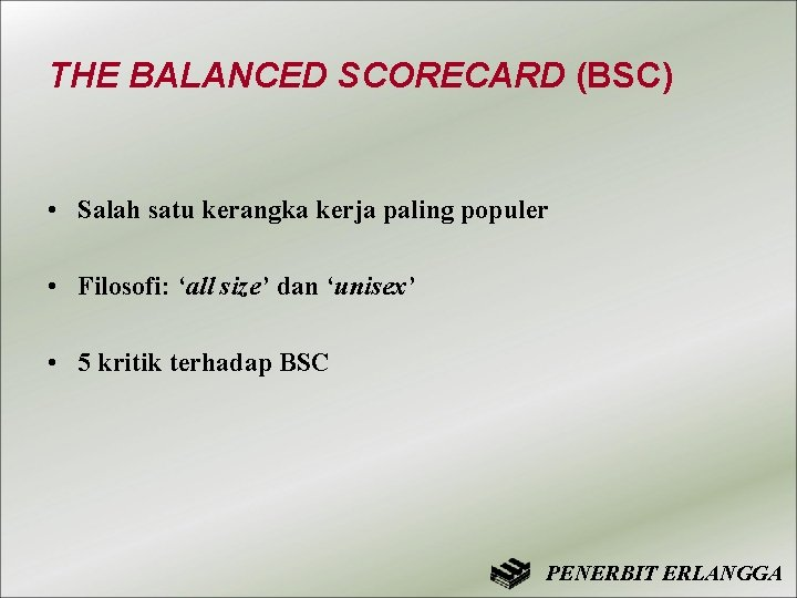 THE BALANCED SCORECARD (BSC) • Salah satu kerangka kerja paling populer • Filosofi: 'all