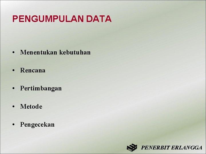 PENGUMPULAN DATA • Menentukan kebutuhan • Rencana • Pertimbangan • Metode • Pengecekan PENERBIT