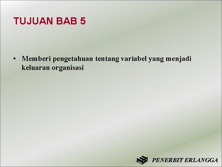 TUJUAN BAB 5 • Memberi pengetahuan tentang variabel yang menjadi keluaran organisasi PENERBIT ERLANGGA