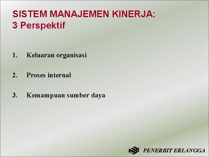 SISTEM MANAJEMEN KINERJA: 3 Perspektif 1. Keluaran organisasi 2. Proses internal 3. Kemampuan sumber