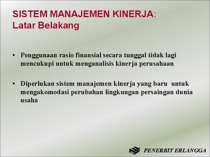 SISTEM MANAJEMEN KINERJA: Latar Belakang • Penggunaan rasio finansial secara tunggal tidak lagi mencukupi