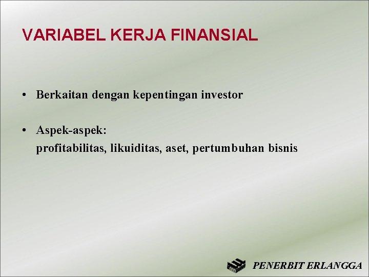 VARIABEL KERJA FINANSIAL • Berkaitan dengan kepentingan investor • Aspek-aspek: profitabilitas, likuiditas, aset, pertumbuhan