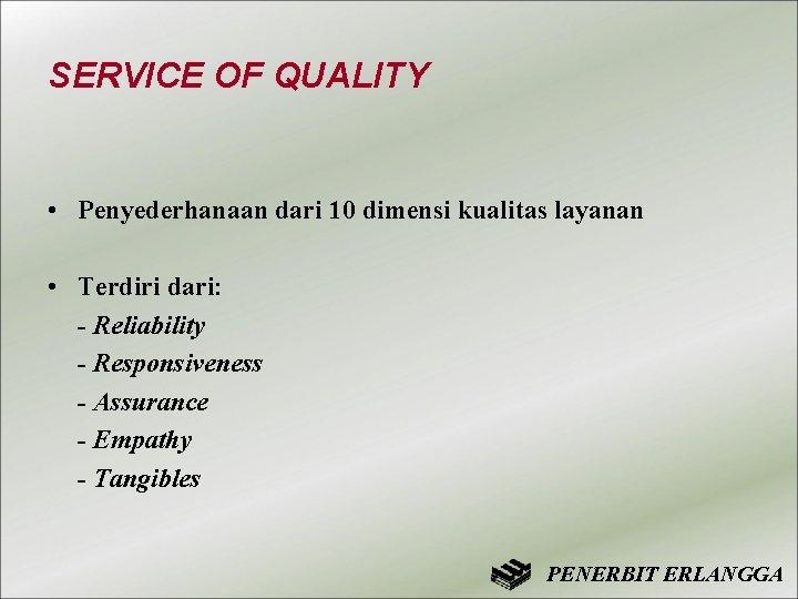 SERVICE OF QUALITY • Penyederhanaan dari 10 dimensi kualitas layanan • Terdiri dari: -