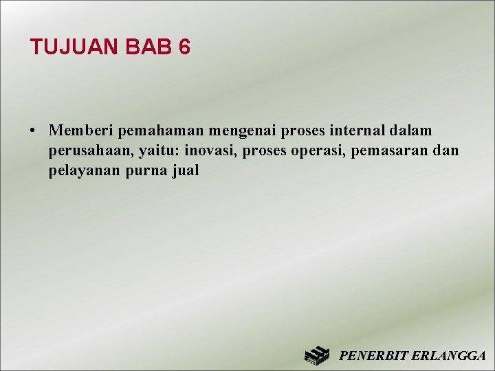 TUJUAN BAB 6 • Memberi pemahaman mengenai proses internal dalam perusahaan, yaitu: inovasi, proses