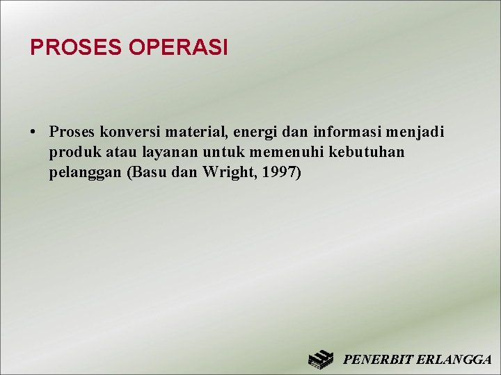 PROSES OPERASI • Proses konversi material, energi dan informasi menjadi produk atau layanan untuk
