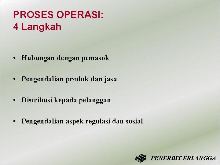 PROSES OPERASI: 4 Langkah • Hubungan dengan pemasok • Pengendalian produk dan jasa •