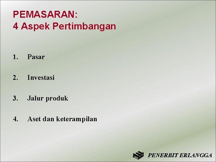 PEMASARAN: 4 Aspek Pertimbangan 1. Pasar 2. Investasi 3. Jalur produk 4. Aset dan