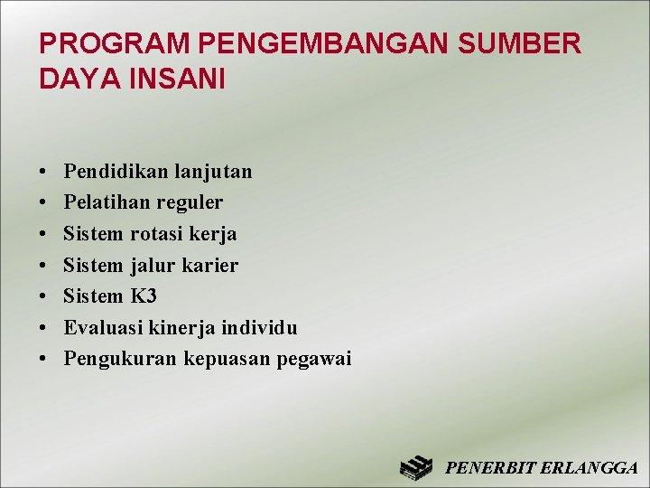 PROGRAM PENGEMBANGAN SUMBER DAYA INSANI • • Pendidikan lanjutan Pelatihan reguler Sistem rotasi kerja