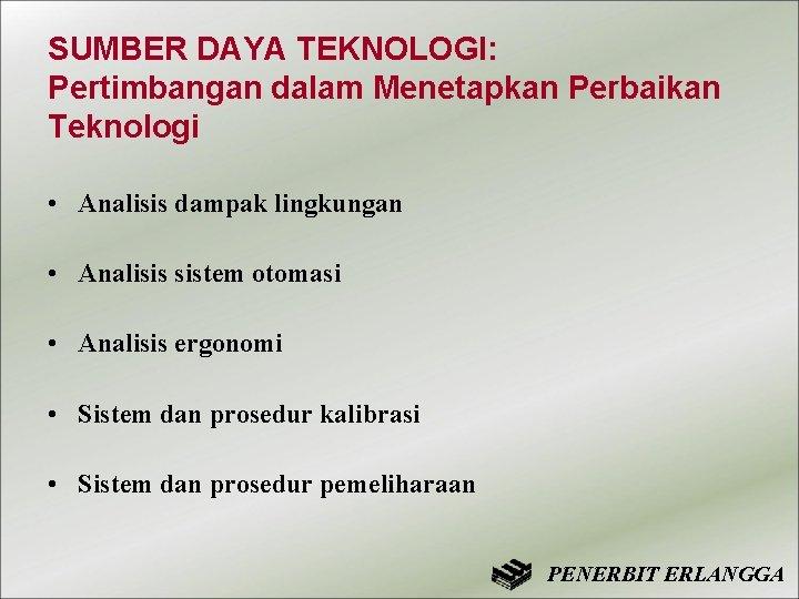 SUMBER DAYA TEKNOLOGI: Pertimbangan dalam Menetapkan Perbaikan Teknologi • Analisis dampak lingkungan • Analisis