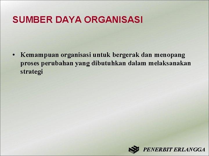 SUMBER DAYA ORGANISASI • Kemampuan organisasi untuk bergerak dan menopang proses perubahan yang dibutuhkan