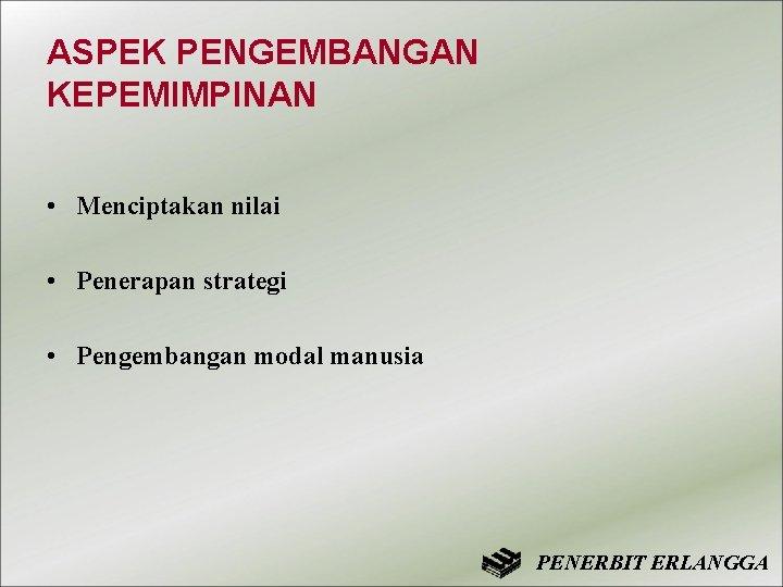 ASPEK PENGEMBANGAN KEPEMIMPINAN • Menciptakan nilai • Penerapan strategi • Pengembangan modal manusia PENERBIT