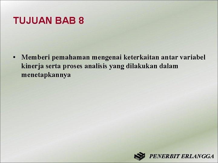 TUJUAN BAB 8 • Memberi pemahaman mengenai keterkaitan antar variabel kinerja serta proses analisis