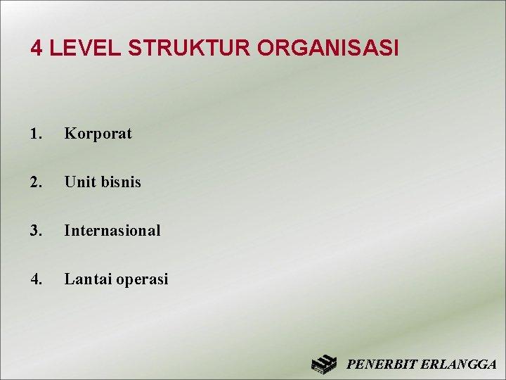4 LEVEL STRUKTUR ORGANISASI 1. Korporat 2. Unit bisnis 3. Internasional 4. Lantai operasi