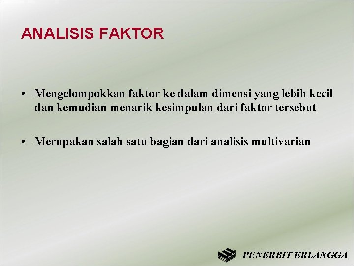 ANALISIS FAKTOR • Mengelompokkan faktor ke dalam dimensi yang lebih kecil dan kemudian menarik
