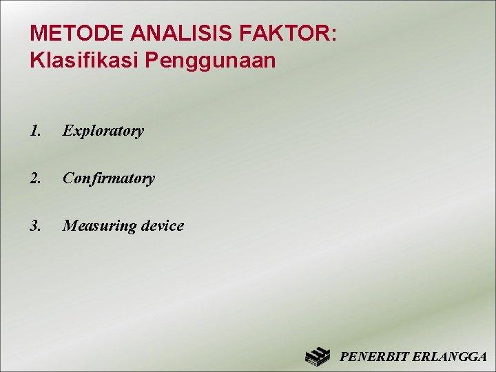 METODE ANALISIS FAKTOR: Klasifikasi Penggunaan 1. Exploratory 2. Confirmatory 3. Measuring device PENERBIT ERLANGGA