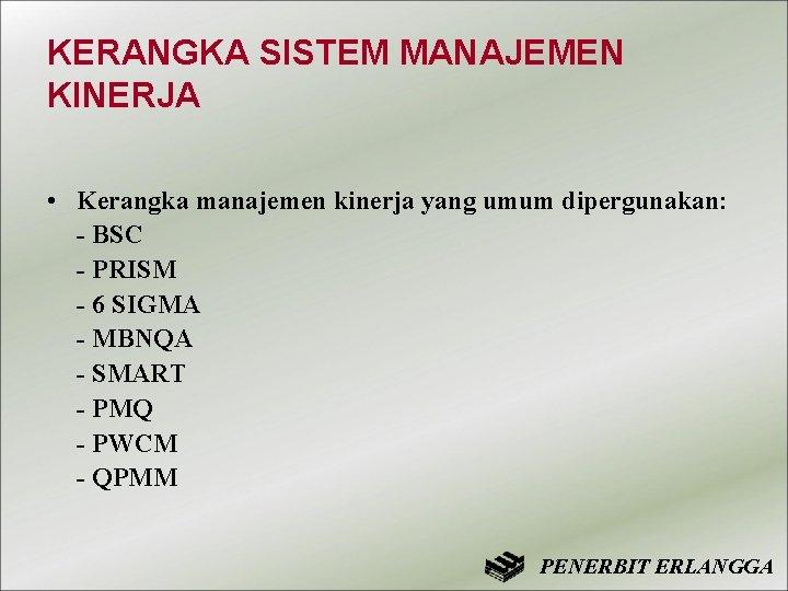 KERANGKA SISTEM MANAJEMEN KINERJA • Kerangka manajemen kinerja yang umum dipergunakan: - BSC -