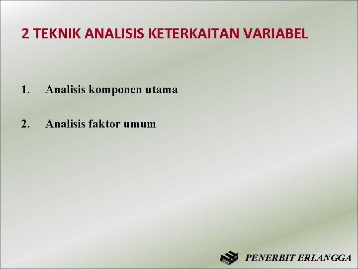 2 TEKNIK ANALISIS KETERKAITAN VARIABEL 1. Analisis komponen utama 2. Analisis faktor umum PENERBIT