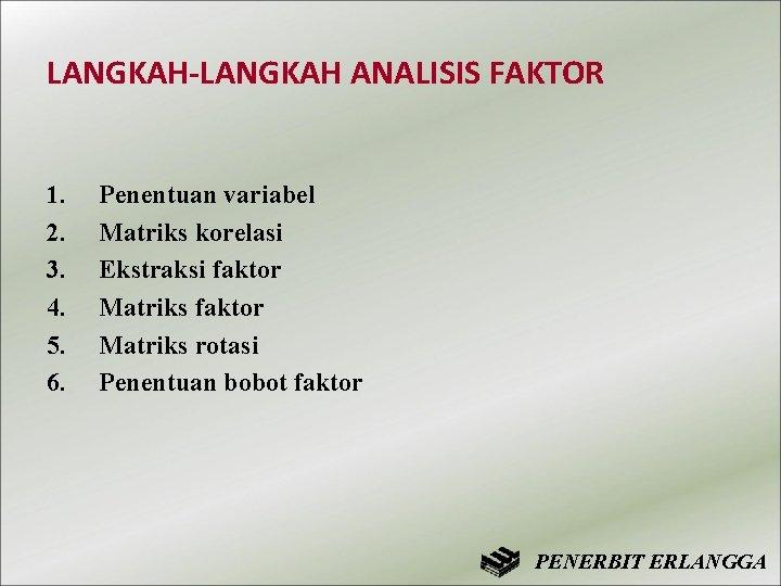 LANGKAH-LANGKAH ANALISIS FAKTOR 1. 2. 3. 4. 5. 6. Penentuan variabel Matriks korelasi Ekstraksi