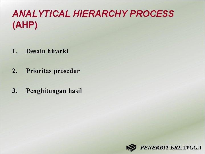 ANALYTICAL HIERARCHY PROCESS (AHP) 1. Desain hirarki 2. Prioritas prosedur 3. Penghitungan hasil PENERBIT