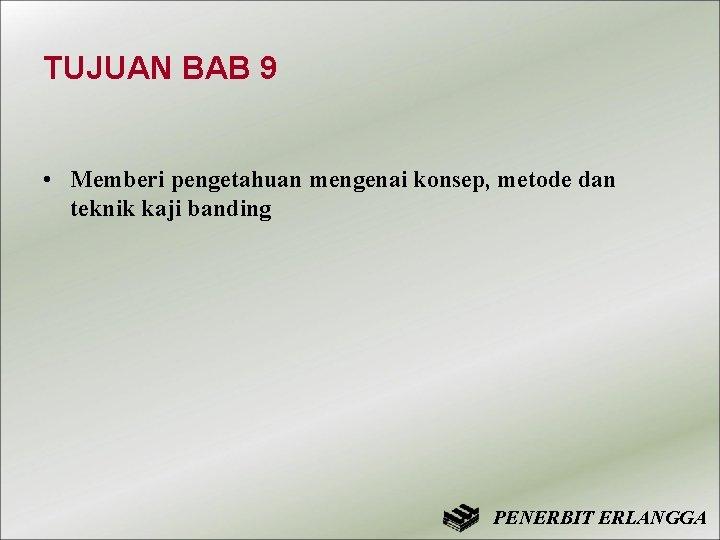 TUJUAN BAB 9 • Memberi pengetahuan mengenai konsep, metode dan teknik kaji banding PENERBIT