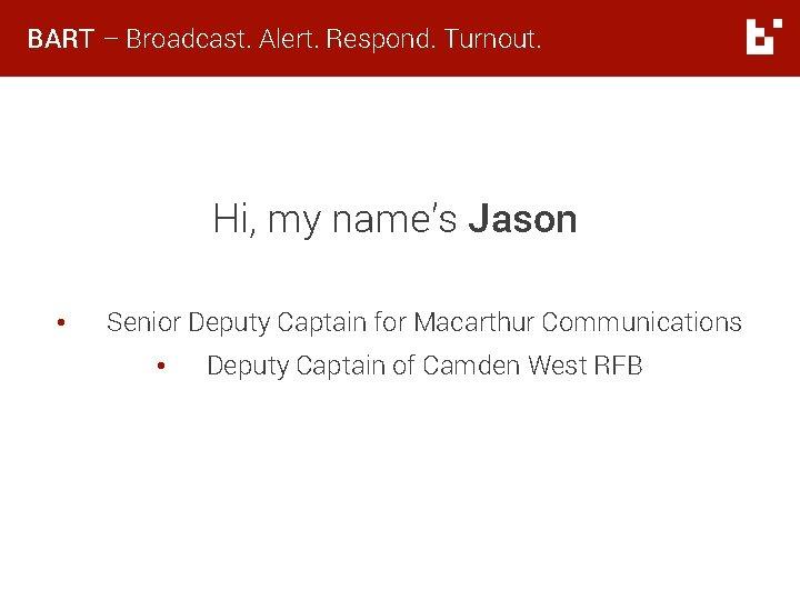BART – Broadcast. Alert. Respond. Turnout. Hi, my name's Jason • Senior Deputy Captain